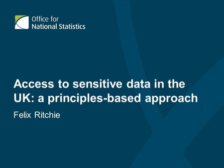 Access to sensitive data in the UK: a principles-based approach Felix Ritchie.