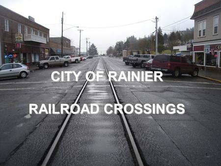 CITY OF RAINIER RAILROAD CROSSINGS 1. Project # 2 Team Members PSU City of Rainier Lars Gare, City Administrator ODOT Rail David Lanning, Crossing Safety/Compliance.