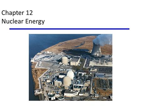 Chapter 12 Nuclear Energy. Overview of Chapter 12* Introduction to Nuclear Power – Atoms and radioactivity Nuclear Fission Pros and Cons of Nuclear Energy.