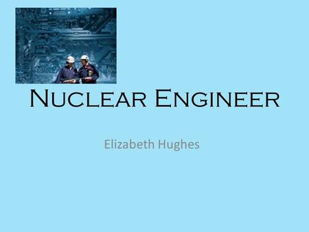 Nuclear Engineer Elizabeth Hughes. What we do Design or develop nuclear equipment, like reactor cores, radiation shielding, and other instruments Look.