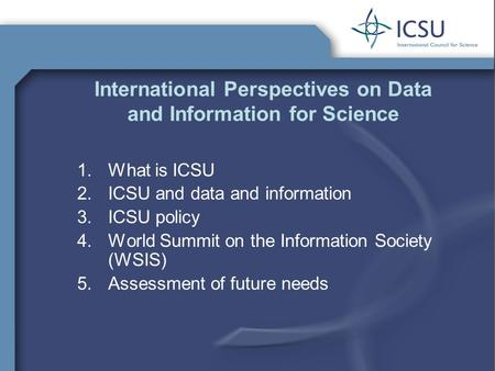 International Perspectives on Data and Information for Science 1.What is ICSU 2.ICSU and data and information 3.ICSU policy 4.World Summit on the Information.