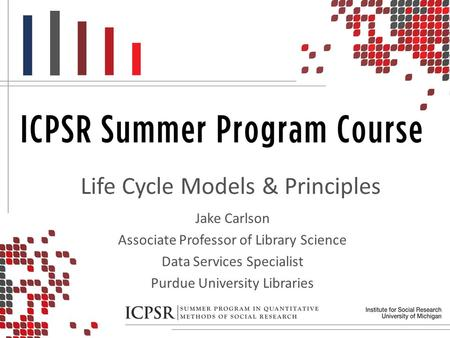 Life Cycle Models & Principles Jake Carlson Associate Professor of Library Science Data Services Specialist Purdue University Libraries.