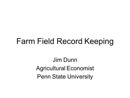Farm Field Record Keeping Jim Dunn Agricultural Economist Penn State University.