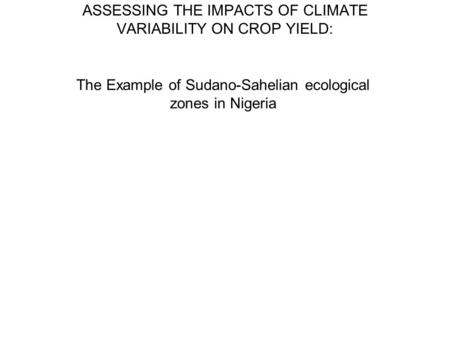 ASSESSING THE IMPACTS OF CLIMATE VARIABILITY ON CROP YIELD: The Example of Sudano-Sahelian ecological zones in Nigeria.