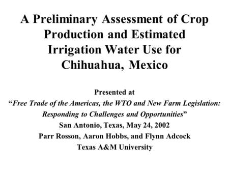 "A Preliminary Assessment of Crop Production and Estimated Irrigation Water Use for Chihuahua, Mexico Presented at ""Free Trade of the Americas, the WTO."