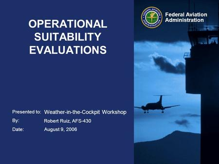 Presented to: By: Date: Federal Aviation Administration OPERATIONAL SUITABILITY EVALUATIONS Weather-in-the-Cockpit Workshop Robert Ruiz, AFS-430 August.