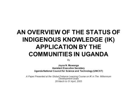 AN OVERVIEW OF THE STATUS OF INDIGENOUS KNOWLEDGE (IK) APPLICATION BY THE COMMUNITIES IN UGANDA By Joyce N. Muwanga Assistant Executive Secretary Uganda.