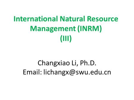 International Natural Resource Management (INRM) (III) Changxiao Li, Ph.D.