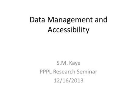 Data Management and Accessibility S.M. Kaye PPPL Research Seminar 12/16/2013.