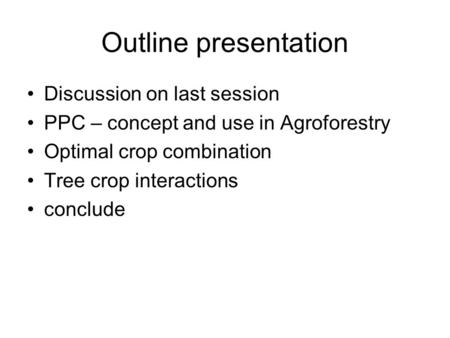 Outline presentation Discussion on last session PPC – concept and use in Agroforestry Optimal crop combination Tree crop interactions conclude.