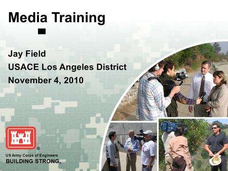 US Army Corps of Engineers BUILDING STRONG ® Media Training Jay Field USACE Los Angeles District November 4, 2010.