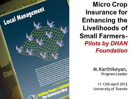 M.Karthikeyan, Program Leader 11-13th April 2012 University of Twente Micro Crop Insurance for Enhancing the Livelihoods of Small Farmers- Pilots by DHAN.