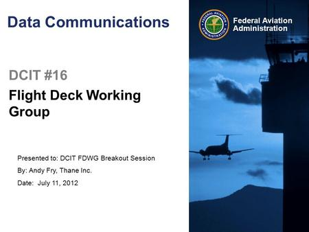 Presented to: DCIT FDWG Breakout Session By: Andy Fry, Thane Inc. Date: July 11, 2012 Federal Aviation Administration Data Communications DCIT #16 Flight.