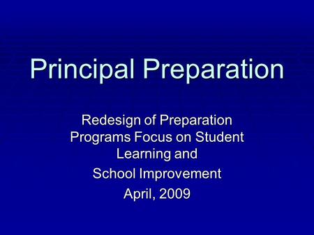 Principal Preparation Redesign of Preparation Programs Focus on Student Learning and School Improvement April, 2009.
