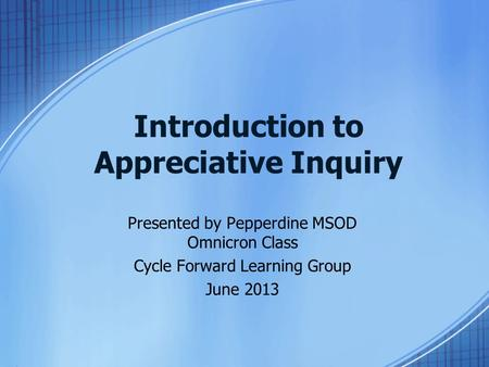 Introduction to Appreciative Inquiry Presented by Pepperdine MSOD Omnicron Class Cycle Forward Learning Group June 2013.