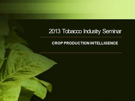 2013 Tobacco Industry Seminar CROP PRODUCTION INTELLIGENCE.