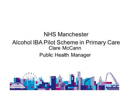 NHS Manchester Alcohol IBA Pilot Scheme in Primary Care Clare McCann Public Health Manager.