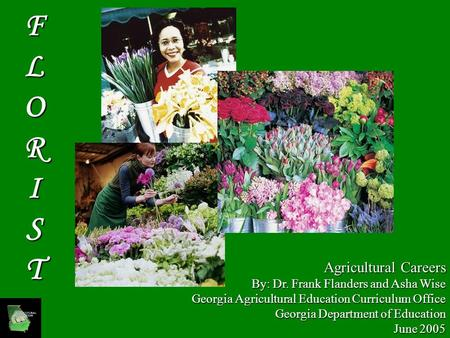 Agricultural Careers By: Dr. Frank Flanders and Asha Wise Georgia Agricultural Education Curriculum Office Georgia Department of Education June 2005 FLORIST.