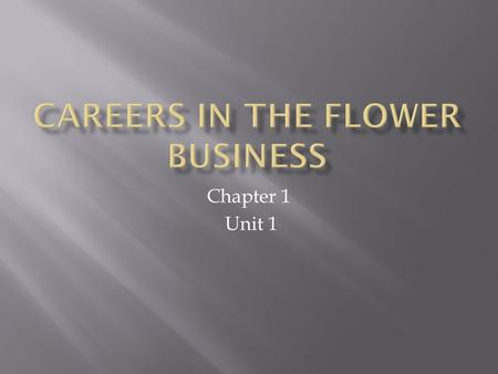 Chapter 1 Unit 1. 1. What are various types of Flower Shops? 2. What are various careers in the Floral Business?