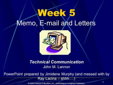 © 2003 Pearson Education, Inc., publishing as Longman Publishers. 1 Week 5 Memo, E-mail and Letters Technical Communication John M. Lannon PowerPoint prepared.