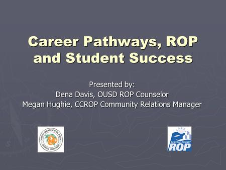 Career Pathways, ROP and Student Success Presented by: Dena Davis, OUSD ROP Counselor Megan Hughie, CCROP Community Relations Manager.