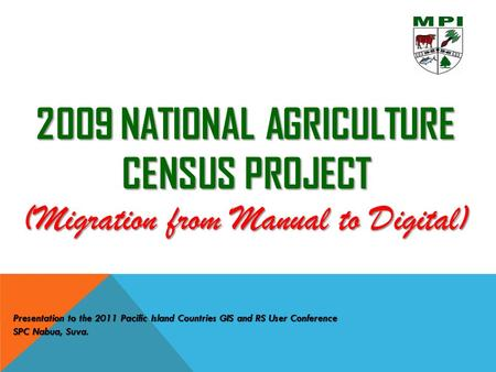 2009 NATIONAL AGRICULTURE CENSUS PROJECT (Migration from Manual to Digital) Presentation to the 2011 Pacific Island Countries GIS and RS User Conference.