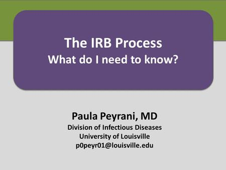 Paula Peyrani, MD Division of Infectious Diseases University of Louisville The IRB Process What do I need to know? The IRB Process.