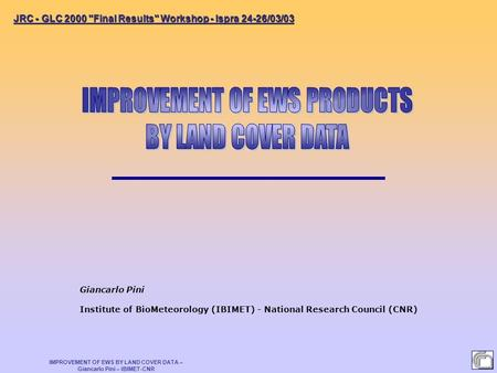 IMPROVEMENT OF EWS BY LAND COVER DATA – Giancarlo Pini – IBIMET-CNR Giancarlo Pini Institute of BioMeteorology (IBIMET) - National Research Council (CNR)