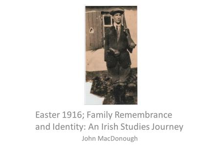 Easter 1916; Family Remembrance and Identity: An Irish Studies Journey John MacDonough.