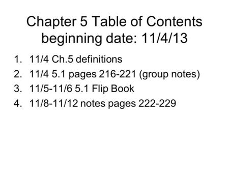 Chapter 5 Table of Contents beginning date: 11/4/13 1.11/4 Ch.5 definitions 2.11/4 5.1 pages 216-221 (group notes) 3.11/5-11/6 5.1 Flip Book 4.11/8-11/12.