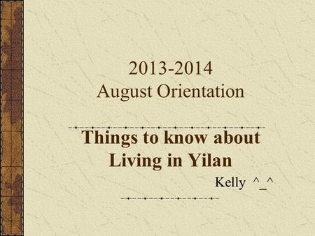 2013-2014 August Orientation Things to know about Living in Yilan Kelly ^_^