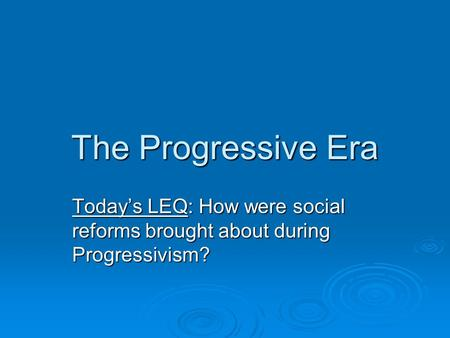 The Progressive Era Today's LEQ: How were social reforms brought about during Progressivism?