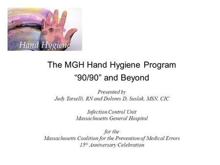 "The MGH Hand Hygiene Program ""90/90"" and Beyond Presented by Judy Tarselli, RN and Dolores D, Suslak, MSN, CIC Infection Control Unit Massachusetts General."