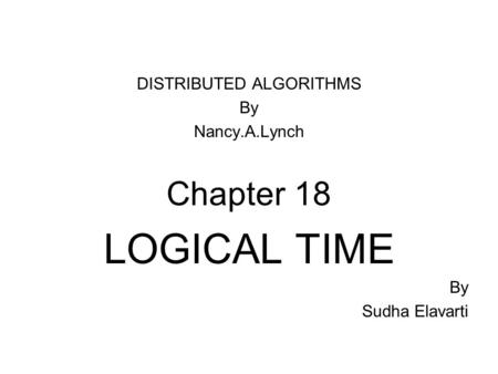 DISTRIBUTED ALGORITHMS By Nancy.A.Lynch Chapter 18 LOGICAL TIME By Sudha Elavarti.