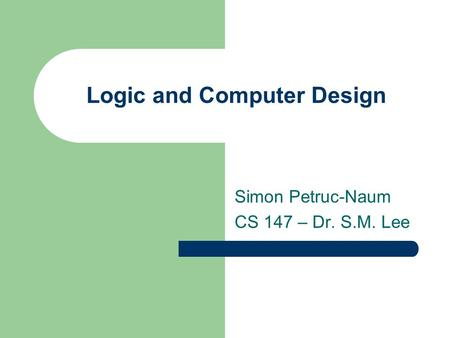 Logic and Computer Design Simon Petruc-Naum CS 147 – Dr. S.M. Lee.