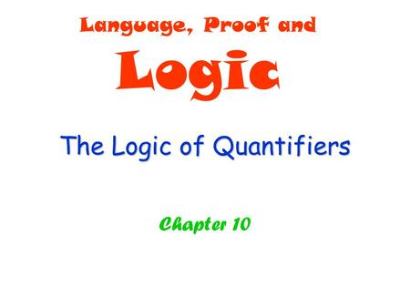 The Logic of Quantifiers Chapter 10 Language, Proof and Logic.