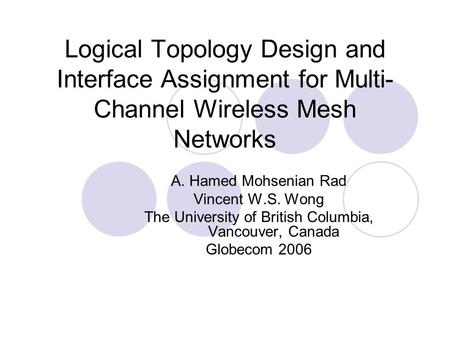 Logical Topology Design and Interface Assignment for Multi- Channel Wireless Mesh Networks A. Hamed Mohsenian Rad Vincent W.S. Wong The University of British.