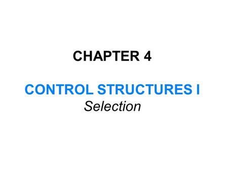 CHAPTER 4 CONTROL STRUCTURES I Selection. In this chapter, you will: Learn about control structures Examine relational and logical operators Explore how.