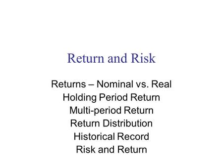 Return and Risk Returns – Nominal vs. Real Holding Period Return Multi-period Return Return Distribution Historical Record Risk and Return.