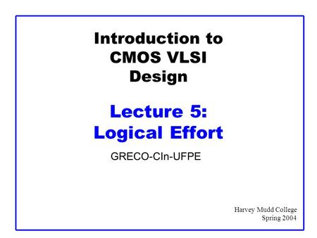 Introduction to CMOS VLSI Design Lecture 5: Logical Effort GRECO-CIn-UFPE Harvey Mudd College Spring 2004.