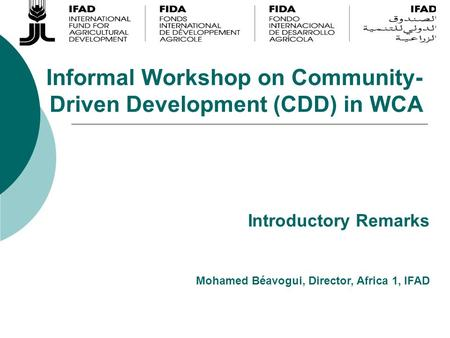 Informal Workshop on Community- Driven Development (CDD) in WCA Mohamed Béavogui, Director, Africa 1, IFAD Introductory Remarks.