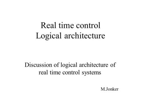 Real time control Logical architecture Discussion of logical architecture of real time control systems M.Jonker.