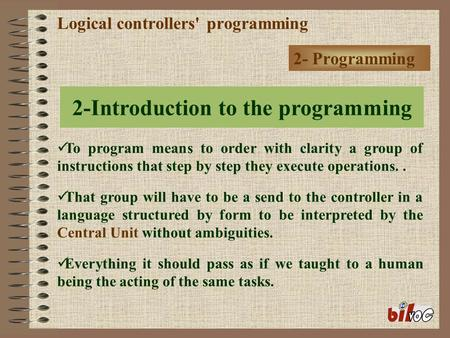 Logical controllers' programming 2- Programming To program means to order with clarity a group of instructions that step by step they execute operations..