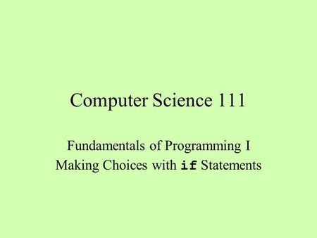 Computer Science 111 Fundamentals of Programming I Making Choices with if Statements.
