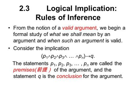 2.3Logical Implication: Rules of Inference From the notion of a valid argument, we begin a formal study of what we shall mean by an argument and when such.