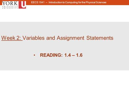 1 Week 2: Variables and Assignment Statements READING: 1.4 – 1.6 EECS 1541 -- Introduction to Computing for the Physical Sciences.