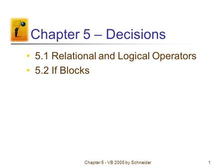 Chapter 5 - VB 2005 by Schneider1 Chapter 5 – Decisions 5.1 Relational and Logical Operators 5.2 If Blocks.