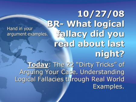 "10/27/08 BR- What logical fallacy did you read about last night? Today: The 22 ""Dirty Tricks"" of Arguing Your Case. Understanding Logical Fallacies through."