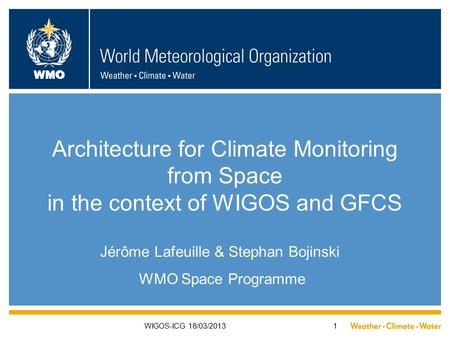 WMO WIGOS-ICG 18/03/20131 Architecture for Climate Monitoring from Space in the context of WIGOS and GFCS Jérôme Lafeuille & Stephan Bojinski WMO Space.