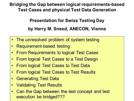Bridging the Gap between logical requirements-based Test Cases and physical Test Data Generation Presentation for Swiss Testing Day by Harry M. Sneed,